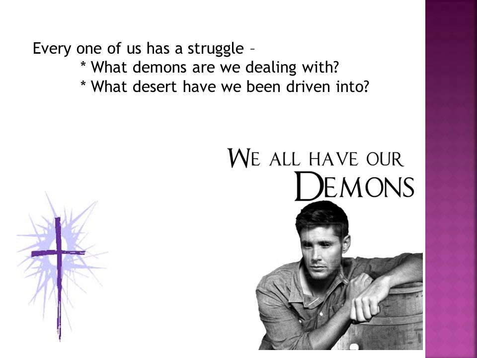 Every one of us has a struggle – * What demons are we dealing with.