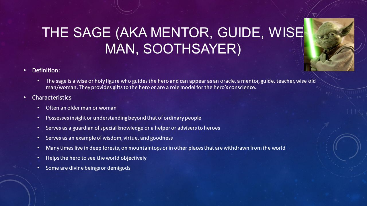 THE SAGE (AKA MENTOR, GUIDE, WISE MAN, SOOTHSAYER) Definition: The sage is a wise or holy figure who guides the hero and can appear as an oracle, a me