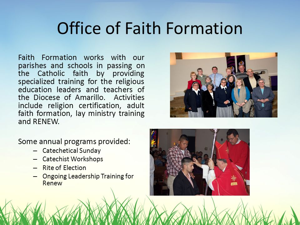 Office of Faith Formation Faith Formation works with our parishes and schools in passing on the Catholic faith by providing specialized training for the religious education leaders and teachers of the Diocese of Amarillo.