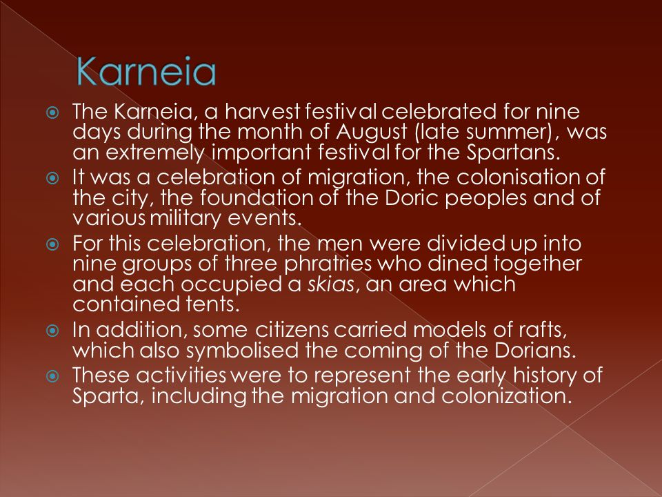  The Karneia, a harvest festival celebrated for nine days during the month of August (late summer), was an extremely important festival for the Spartans.