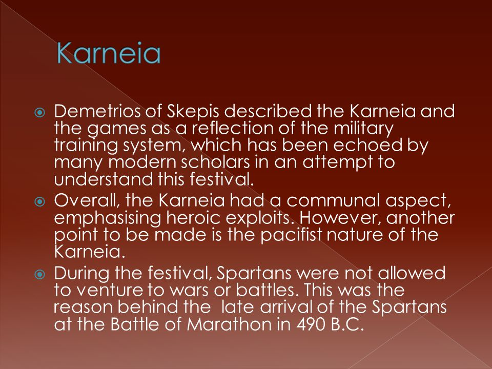  Demetrios of Skepis described the Karneia and the games as a reflection of the military training system, which has been echoed by many modern scholars in an attempt to understand this festival.