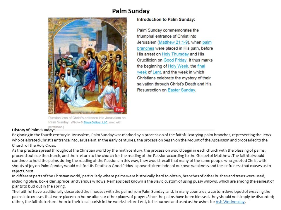 History of Palm Sunday: Beginning in the fourth century in Jerusalem, Palm Sunday was marked by a procession of the faithful carrying palm branches, r