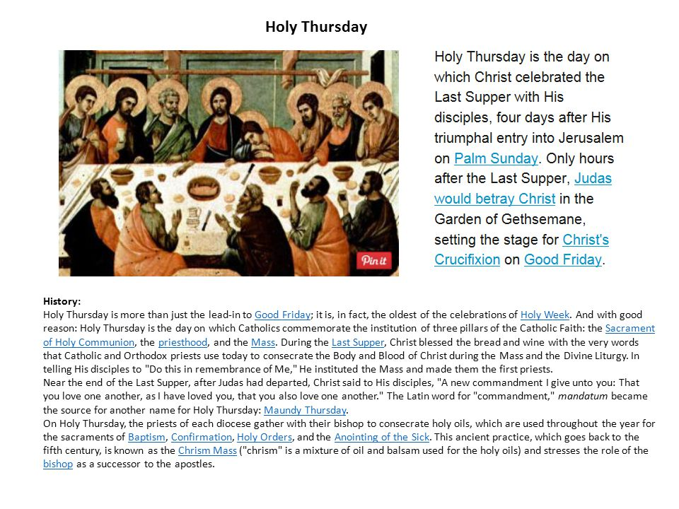 History: Holy Thursday is more than just the lead-in to Good Friday; it is, in fact, the oldest of the celebrations of Holy Week. And with good reason