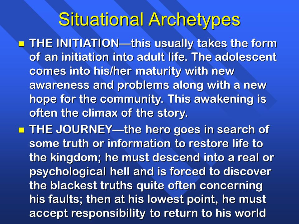 Situational Archetypes n THE INITIATION—this usually takes the form of an initiation into adult life. The adolescent comes into his/her maturity with