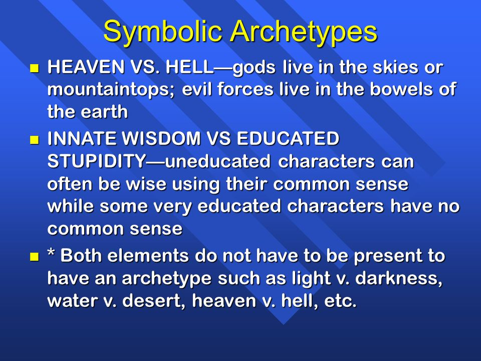 Symbolic Archetypes n HEAVEN VS. HELL—gods live in the skies or mountaintops; evil forces live in the bowels of the earth n INNATE WISDOM VS EDUCATED