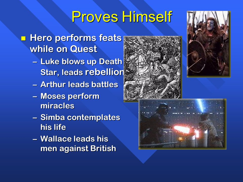 Proves Himself n Hero performs feats while on Quest –Luke blows up Death Star, leads rebellion –Arthur leads battles –Moses perform miracles –Simba co