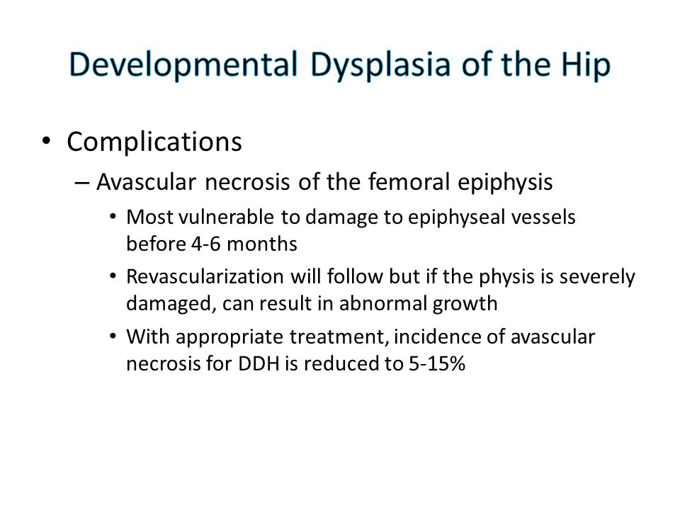 Complications – Avascular necrosis of the femoral epiphysis Most vulnerable to damage to epiphyseal vessels before 4-6 months Revascularization will f