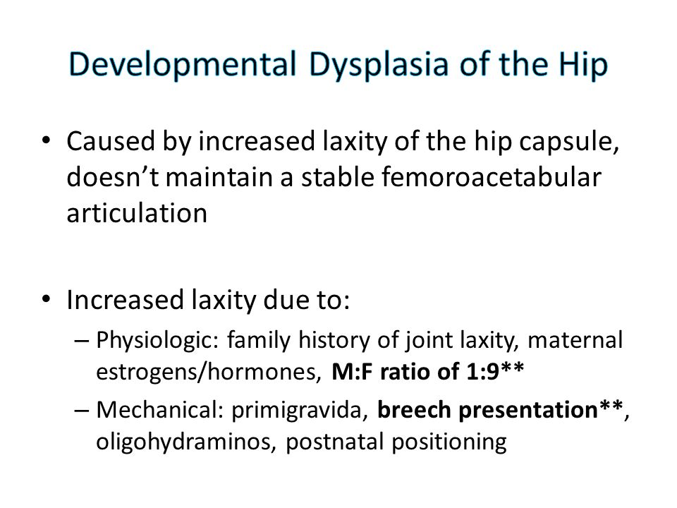 Caused by increased laxity of the hip capsule, doesn't maintain a stable femoroacetabular articulation Increased laxity due to: – Physiologic: family