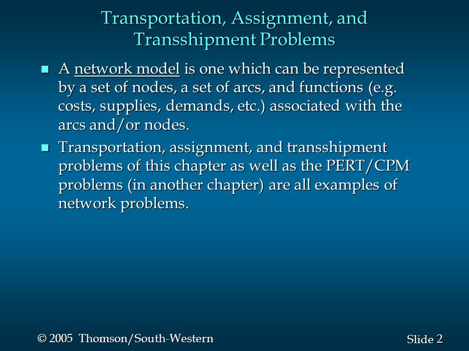 2 2 Slide © 2005 Thomson/South-Western Transportation, Assignment, and Transshipment Problems n A network model is one which can be represented by a s