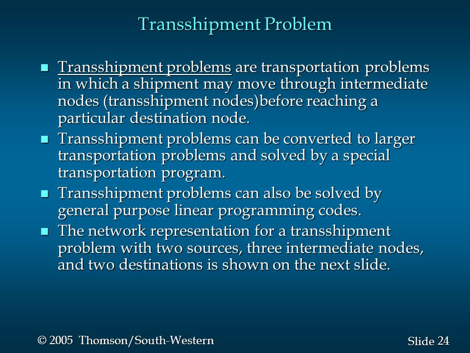 24 Slide © 2005 Thomson/South-Western Transshipment Problem n Transshipment problems are transportation problems in which a shipment may move through