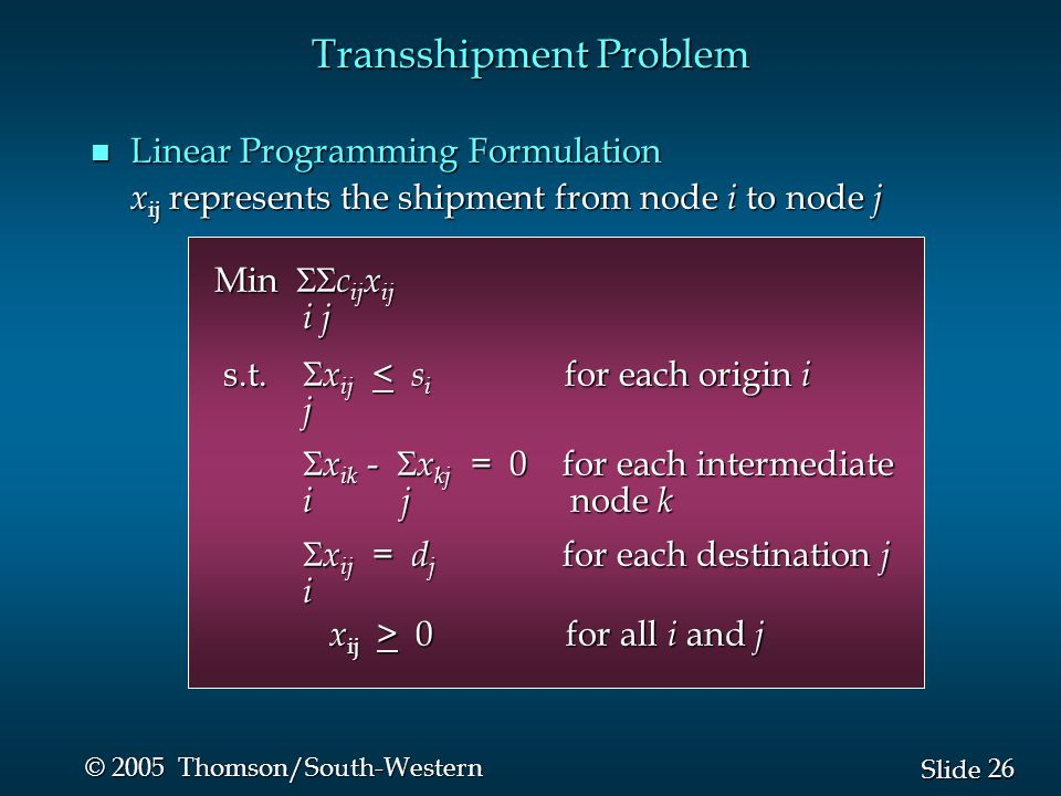 26 Slide © 2005 Thomson/South-Western Transshipment Problem n Linear Programming Formulation x ij represents the shipment from node i to node j x ij r
