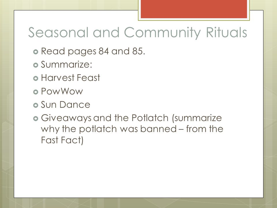 Seasonal and Community Rituals  Read pages 84 and 85.  Summarize:  Harvest Feast  PowWow  Sun Dance  Giveaways and the Potlatch (summarize why t
