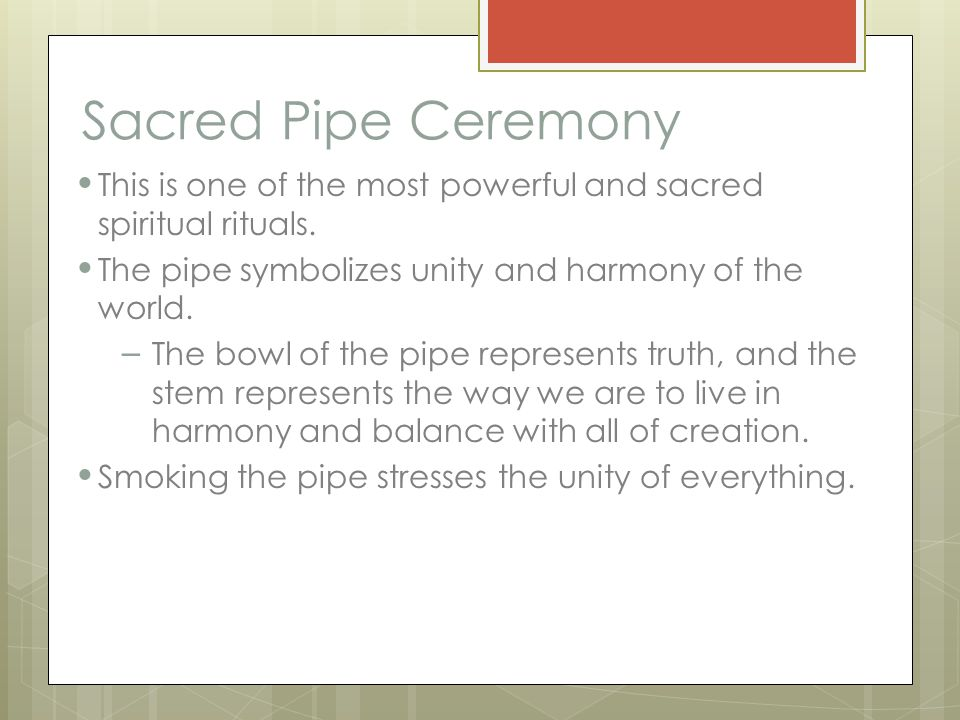 Sacred Pipe Ceremony This is one of the most powerful and sacred spiritual rituals. The pipe symbolizes unity and harmony of the world. – The bowl of