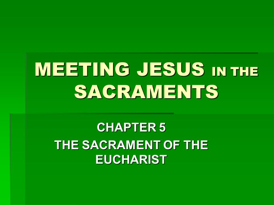 MEETING JESUS IN THE SACRAMENTS CHAPTER 5 THE SACRAMENT OF THE EUCHARIST