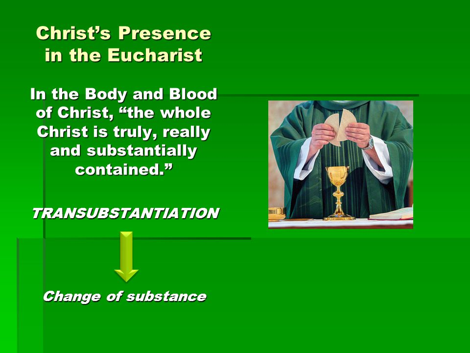"Christ's Presence in the Eucharist In the Body and Blood of Christ, ""the whole Christ is truly, really and substantially contained."" TRANSUBSTANTIATIO"