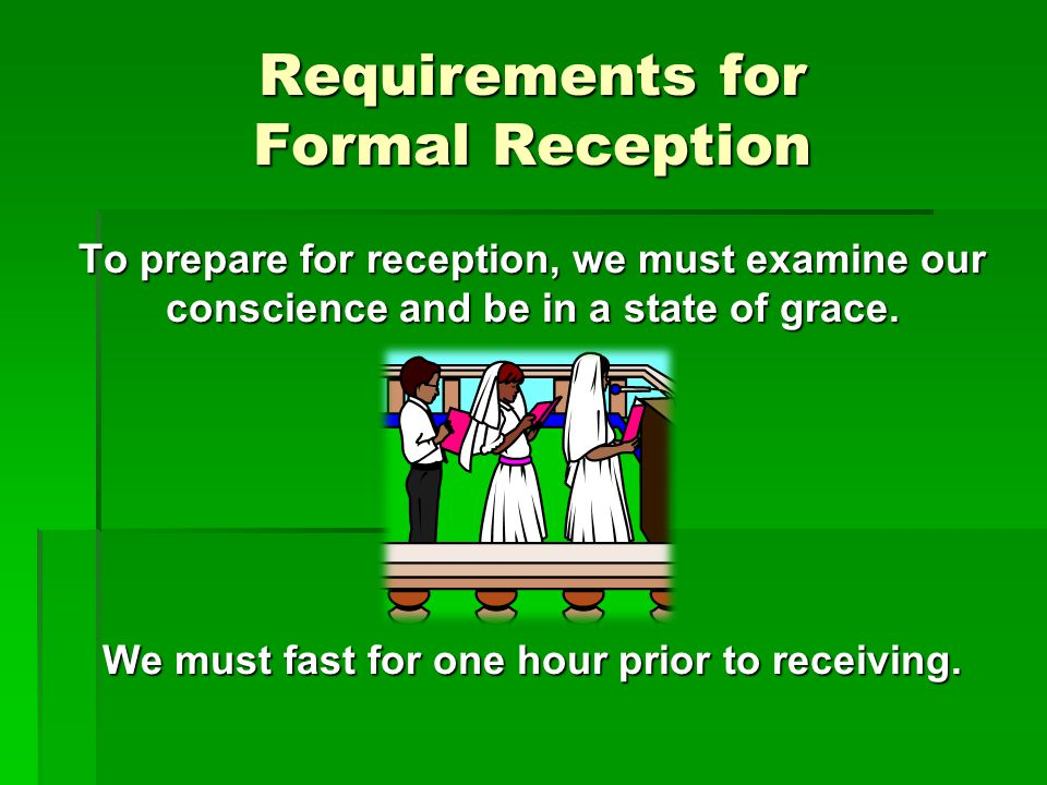 Requirements for Formal Reception To prepare for reception, we must examine our conscience and be in a state of grace. We must fast for one hour prior