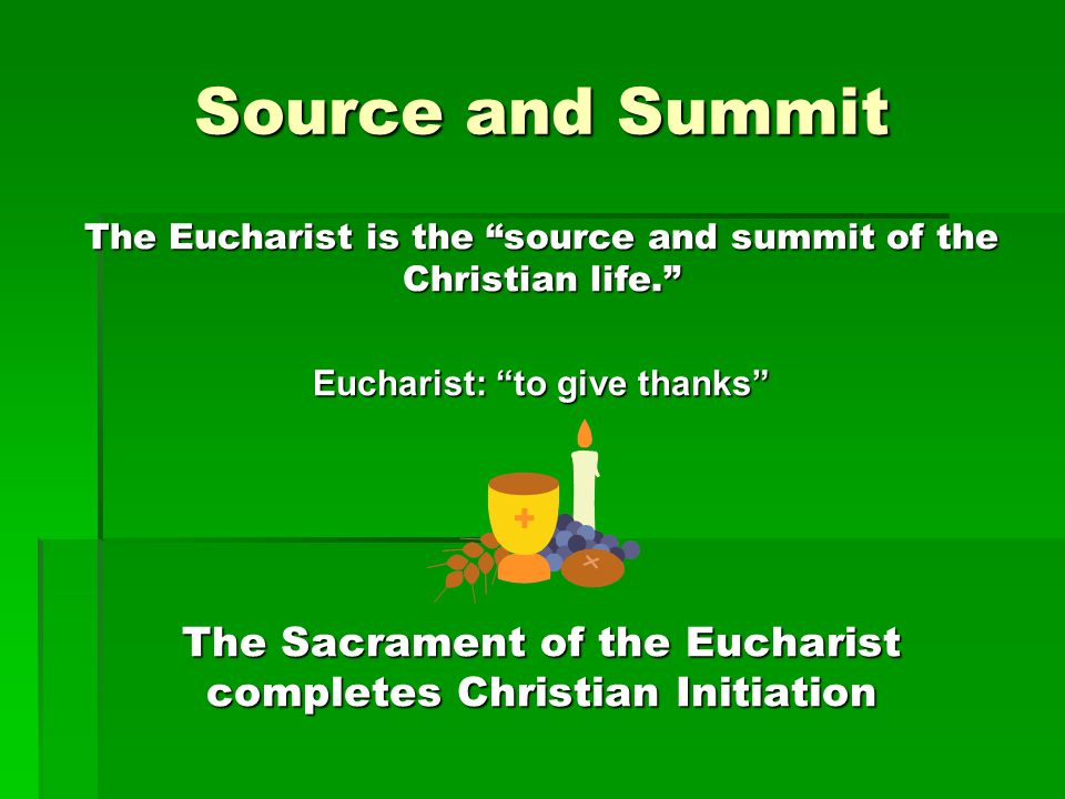 "Source and Summit The Eucharist is the ""source and summit of the Christian life."" Eucharist: ""to give thanks"" The Sacrament of the Eucharist completes"