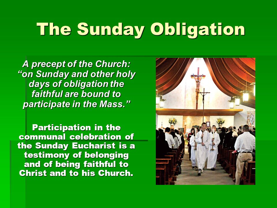 "The Sunday Obligation A precept of the Church: ""on Sunday and other holy days of obligation the faithful are bound to participate in the Mass."" Partic"