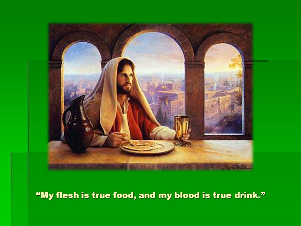 """My flesh is true food, and my blood is true drink."""
