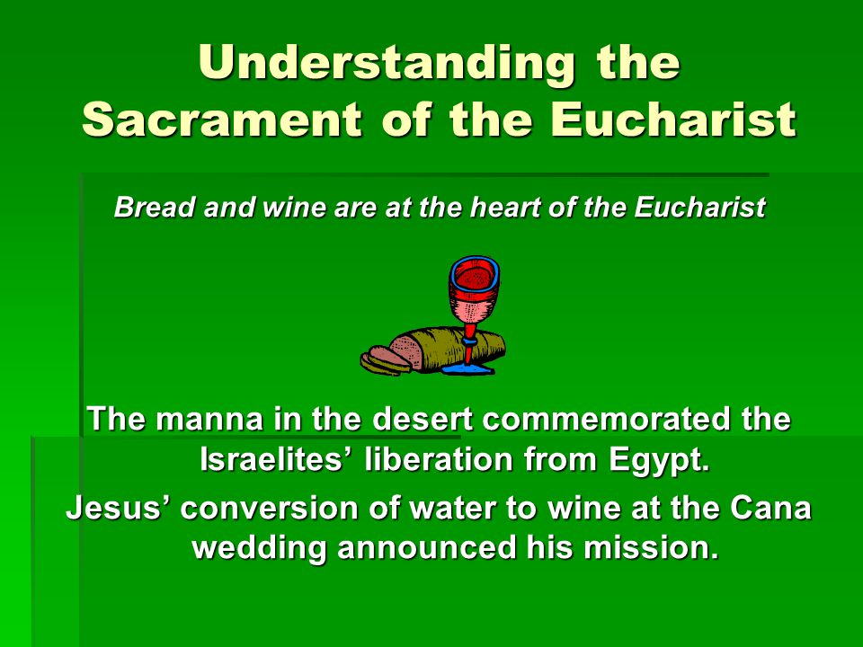 Understanding the Sacrament of the Eucharist Bread and wine are at the heart of the Eucharist The manna in the desert commemorated the Israelites' lib