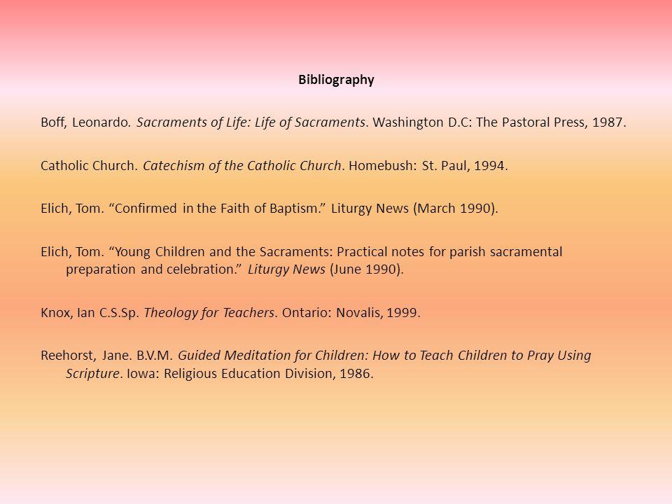 Bibliography Boff, Leonardo. Sacraments of Life: Life of Sacraments. Washington D.C: The Pastoral Press, 1987. Catholic Church. Catechism of the Catho