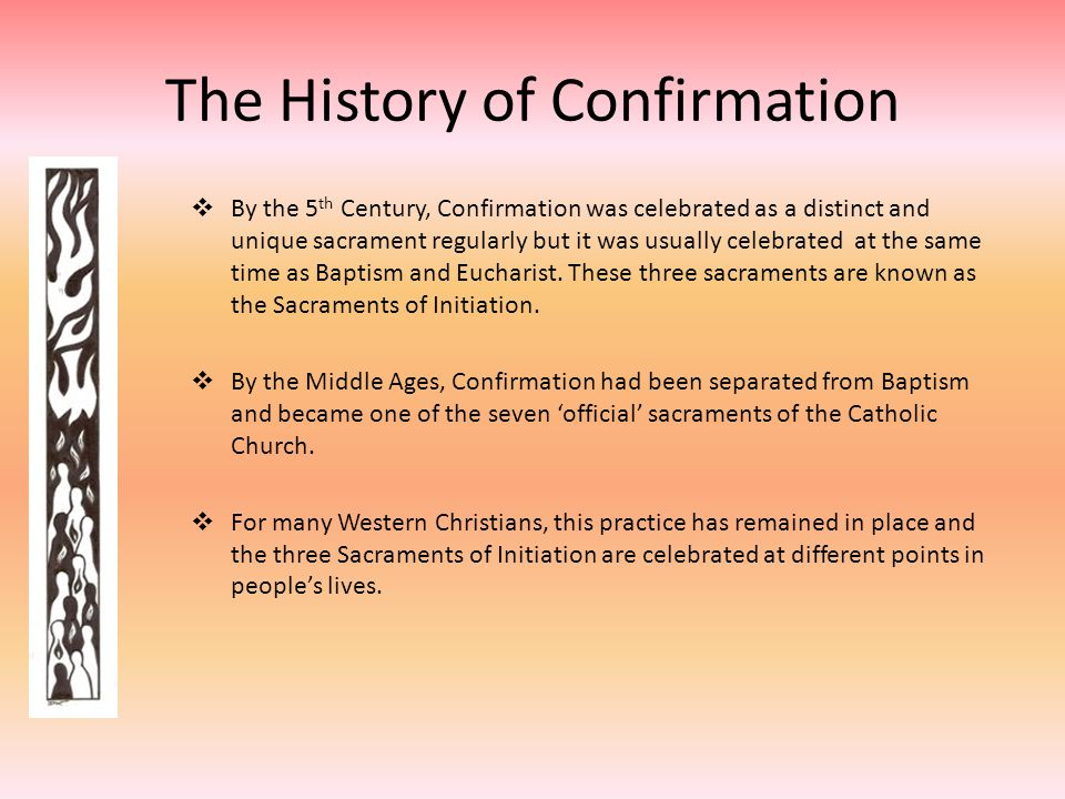 The History of Confirmation  By the 5 th Century, Confirmation was celebrated as a distinct and unique sacrament regularly but it was usually celebra