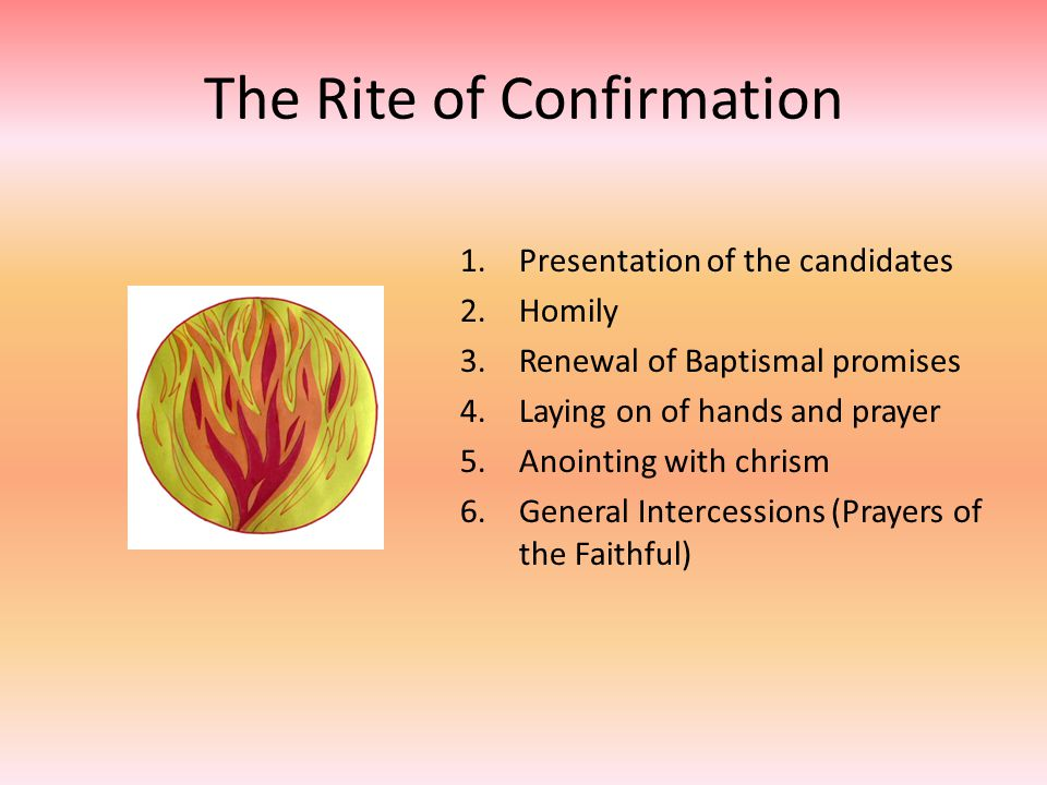 The Rite of Confirmation 1.Presentation of the candidates 2.Homily 3.Renewal of Baptismal promises 4.Laying on of hands and prayer 5.Anointing with ch