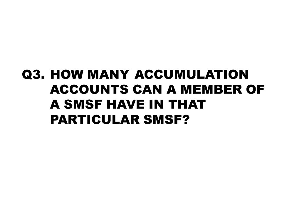 Q3. HOW MANY ACCUMULATION ACCOUNTS CAN A MEMBER OF A SMSF HAVE IN THAT PARTICULAR SMSF?