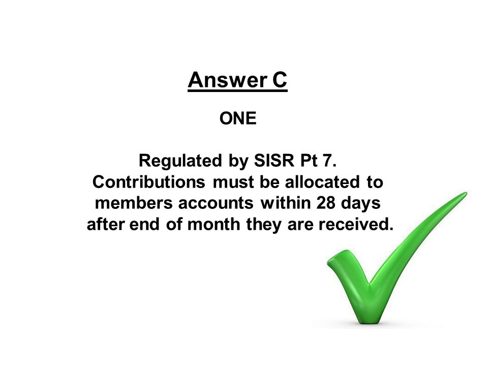 Answer C ONE Regulated by SISR Pt 7. Contributions must be allocated to members accounts within 28 days after end of month they are received.