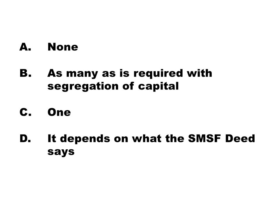 A. None B. As many as is required with segregation of capital C. One D. It depends on what the SMSF Deed says