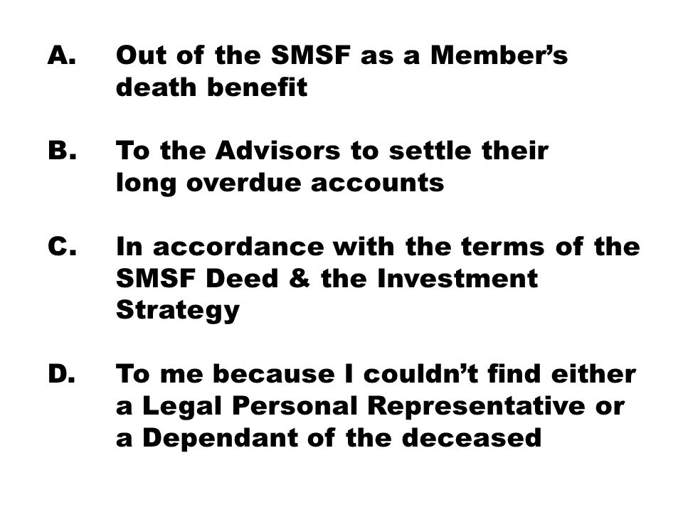 A. Out of the SMSF as a Member's death benefit B. To the Advisors to settle their long overdue accounts C. In accordance with the terms of the SMSF De