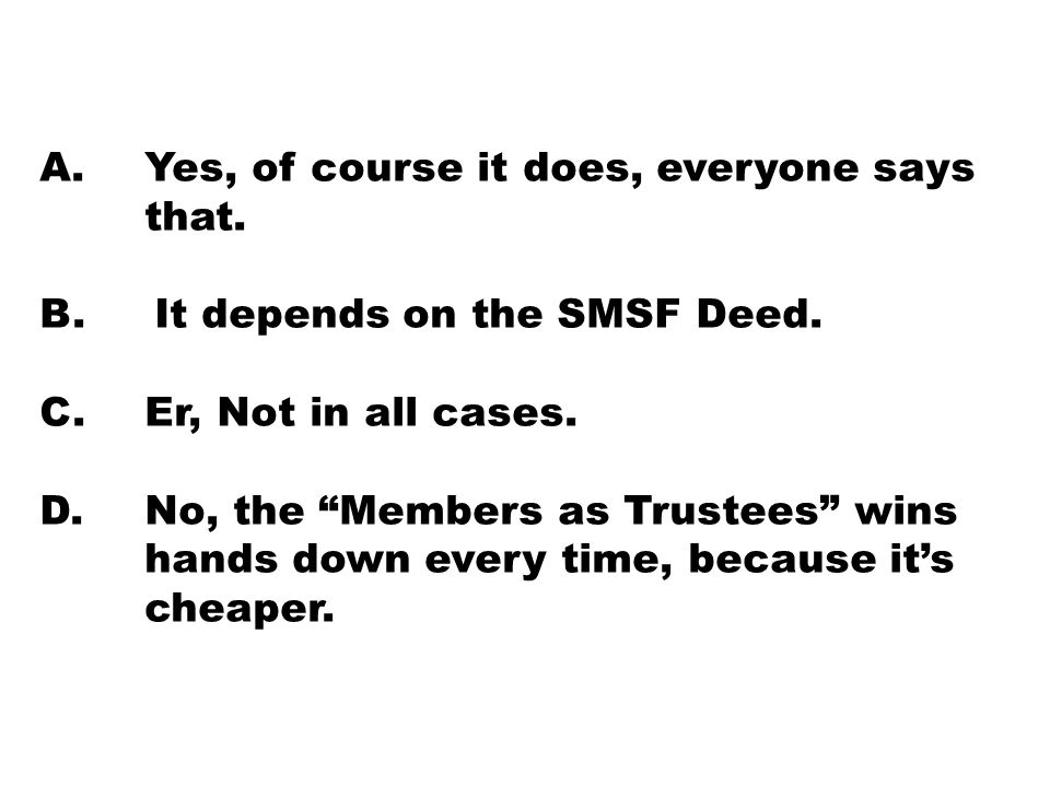 "A. Yes, of course it does, everyone says that. B. It depends on the SMSF Deed. C. Er, Not in all cases. D. No, the ""Members as Trustees"" wins hands do"