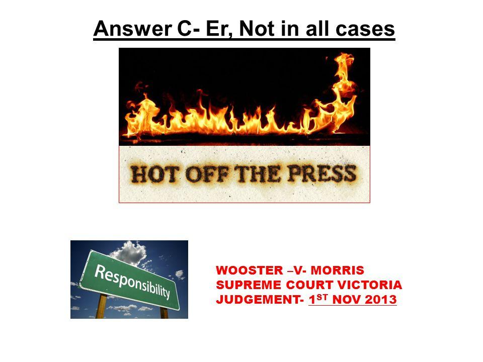 Answer C- Er, Not in all cases WOOSTER –V- MORRIS SUPREME COURT VICTORIA JUDGEMENT- 1 ST NOV 2013