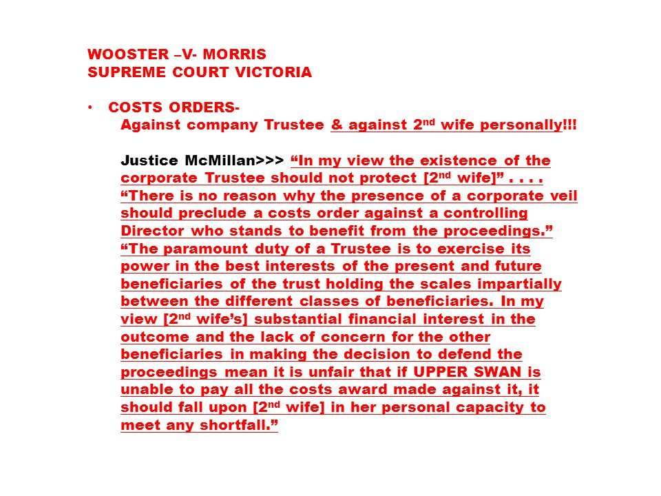 "WOOSTER –V- MORRIS SUPREME COURT VICTORIA COSTS ORDERS- Against company Trustee & against 2 nd wife personally!!! Justice McMillan>>> ""In my view the"