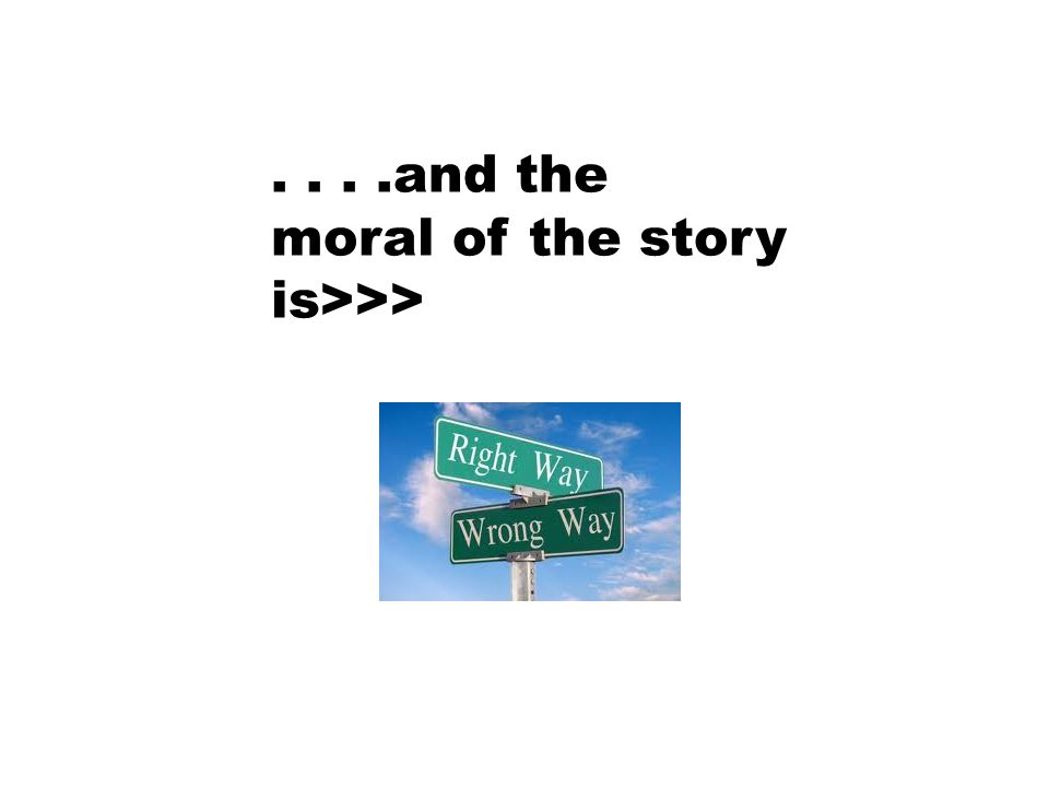 ....and the moral of the story is>>>
