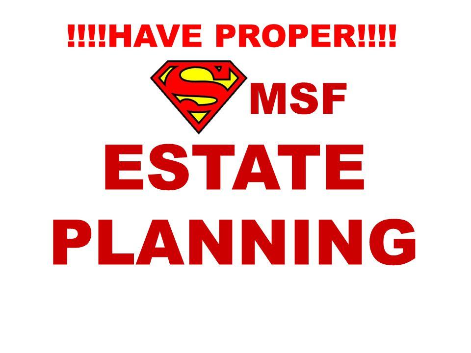 MSF ESTATE PLANNING !!!!HAVE PROPER!!!!