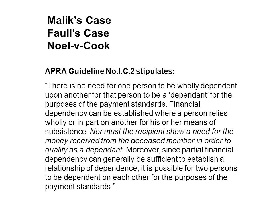 "Malik's Case Faull's Case Noel-v-Cook APRA Guideline No.I.C.2 stipulates: ""There is no need for one person to be wholly dependent upon another for tha"