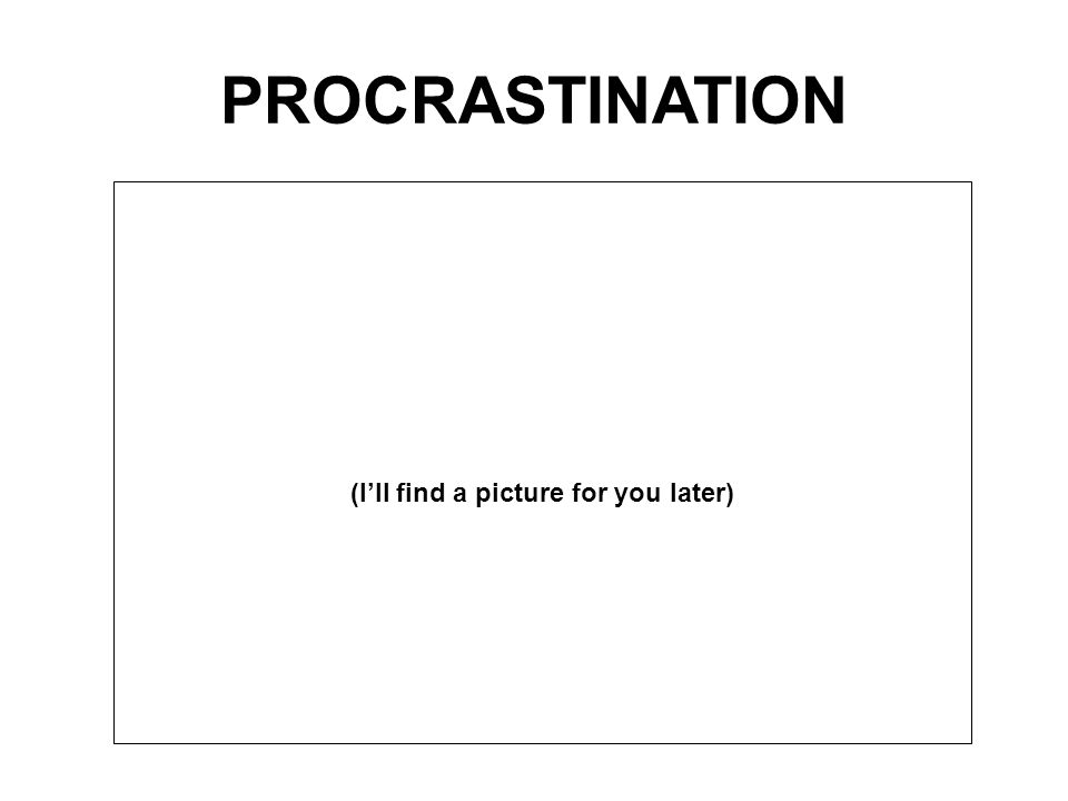 PROCRASTINATION (I'll find a picture for you later)