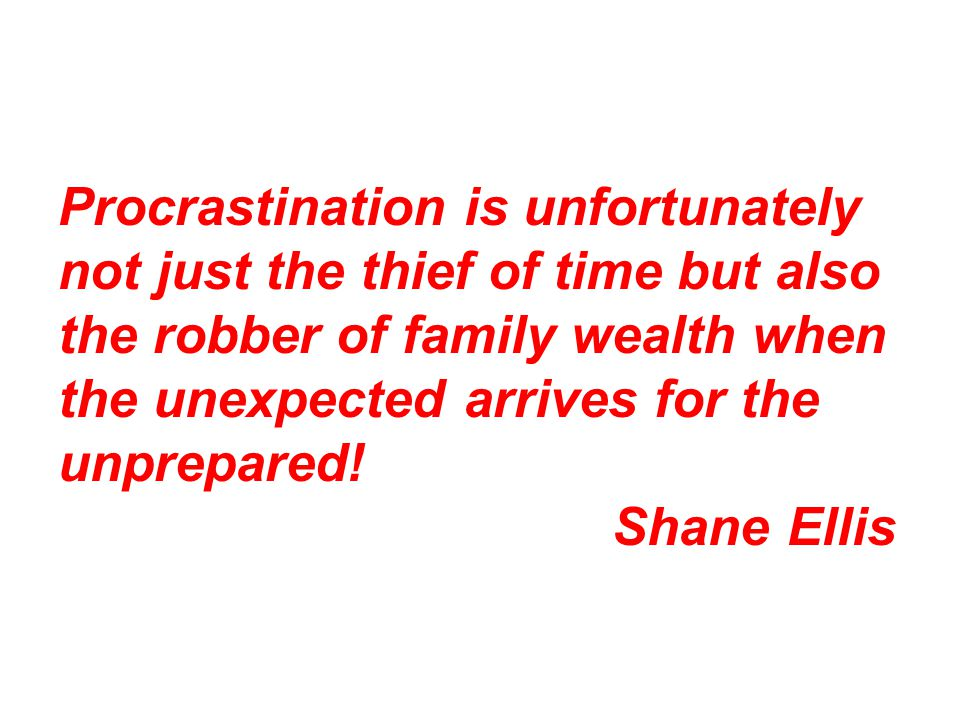 Procrastination is unfortunately not just the thief of time but also the robber of family wealth when the unexpected arrives for the unprepared! Shane