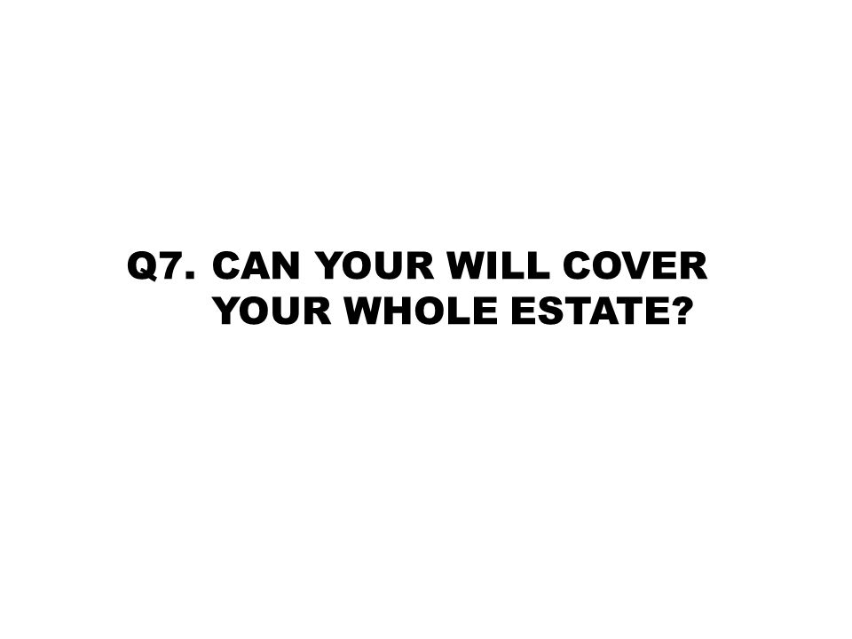 Q7. CAN YOUR WILL COVER YOUR WHOLE ESTATE?