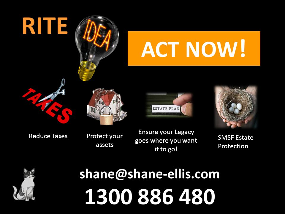 RITE ACT NOW ! shane@shane-ellis.com 1300 886 480 Reduce Taxes Protect your assets Ensure your Legacy goes where you want it to go! SMSF Estate Protec
