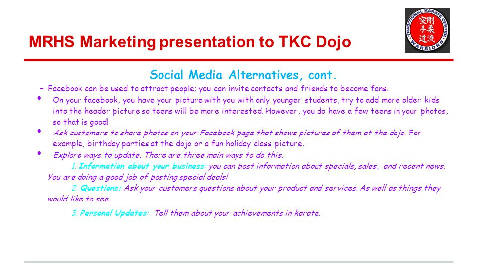 MRHS Marketing presentation to TKC Dojo Social Media Alternatives, cont. - Facebook can be used to attract people; you can invite contacts and friends