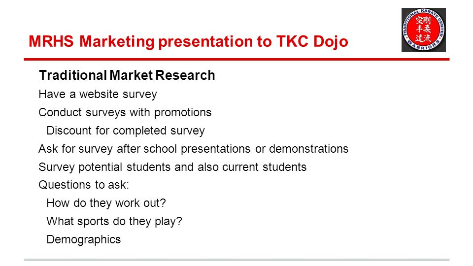 MRHS Marketing presentation to TKC Dojo Traditional Market Research Have a website survey Conduct surveys with promotions Discount for completed surve