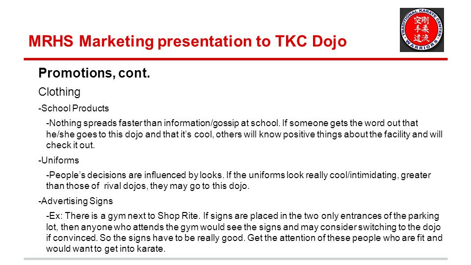 MRHS Marketing presentation to TKC Dojo Traditional Market Research Have a website survey Conduct surveys with promotions Discount for completed survey Ask for survey after school presentations or demonstrations Survey potential students and also current students Questions to ask: How do they work out.
