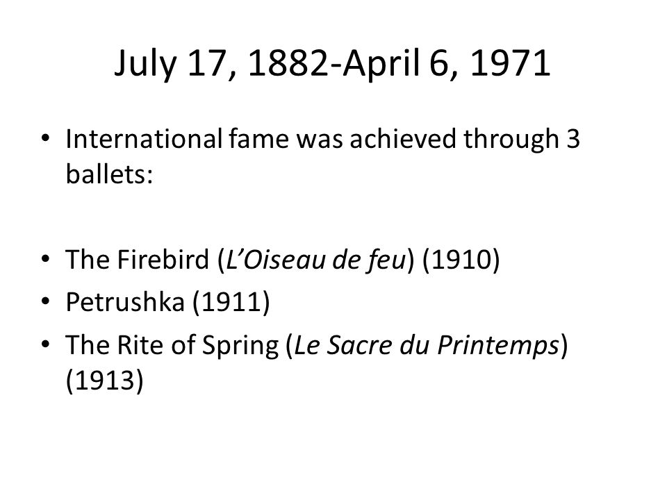 July 17, 1882-April 6, 1971 International fame was achieved through 3 ballets: The Firebird (L'Oiseau de feu) (1910) Petrushka (1911) The Rite of Spring (Le Sacre du Printemps) (1913)