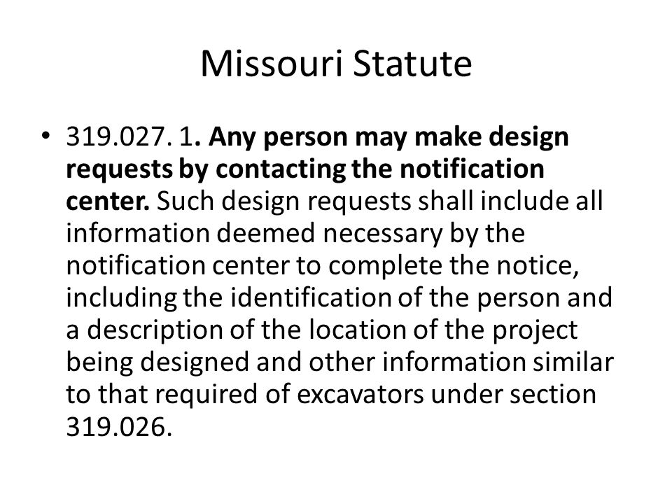 Missouri Statute 319.027. 1. Any person may make design requests by contacting the notification center. Such design requests shall include all informa