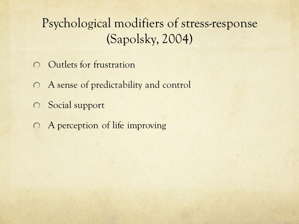 Psychological modifiers of stress-response (Sapolsky, 2004) Outlets for frustration A sense of predictability and control Social support A perception of life improving