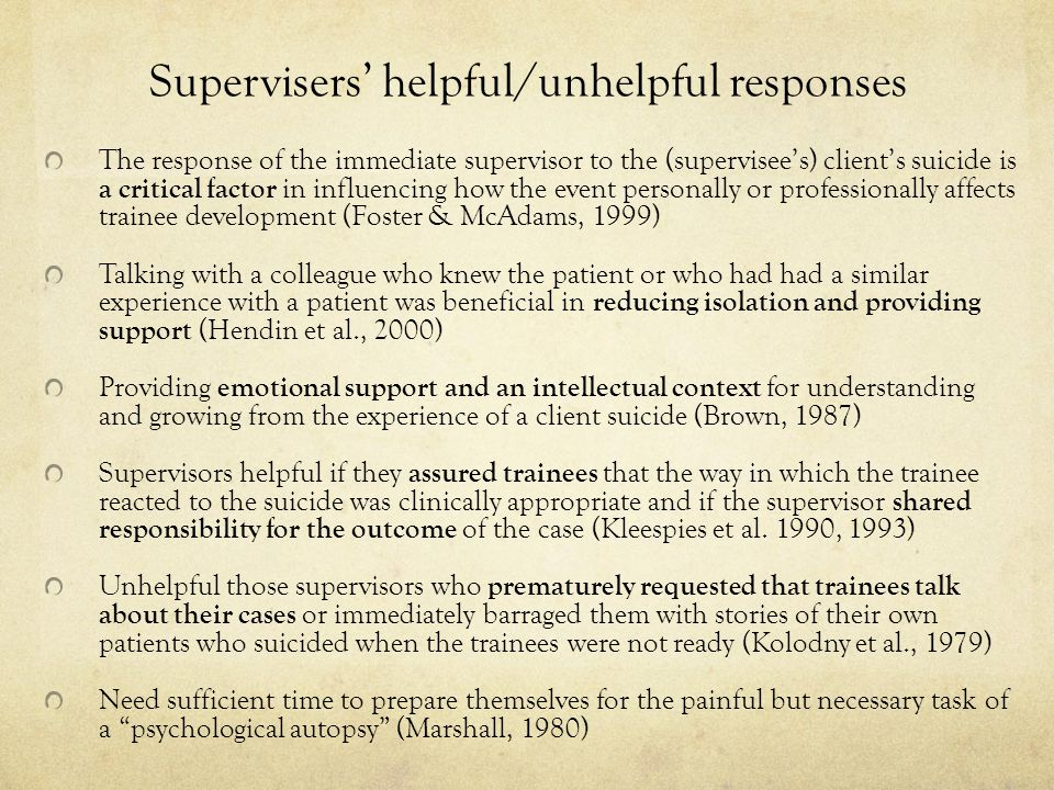 Supervisers' helpful/unhelpful responses The response of the immediate supervisor to the (supervisee's) client's suicide is a critical factor in influencing how the event personally or professionally affects trainee development (Foster & McAdams, 1999) Talking with a colleague who knew the patient or who had had a similar experience with a patient was beneficial in reducing isolation and providing support (Hendin et al., 2000) Providing emotional support and an intellectual context for understanding and growing from the experience of a client suicide (Brown, 1987) Supervisors helpful if they assured trainees that the way in which the trainee reacted to the suicide was clinically appropriate and if the supervisor shared responsibility for the outcome of the case (Kleespies et al.