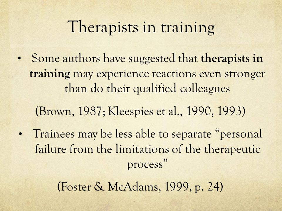 Therapists in training Some authors have suggested that therapists in training may experience reactions even stronger than do their qualified colleagues (Brown, 1987; Kleespies et al., 1990, 1993) Trainees may be less able to separate personal failure from the limitations of the therapeutic process (Foster & McAdams, 1999, p.