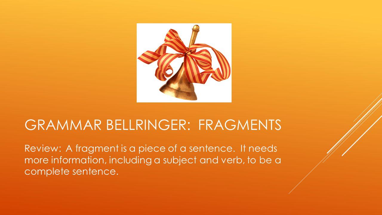 GRAMMAR BELLRINGER: FRAGMENTS Review: A fragment is a piece of a sentence.